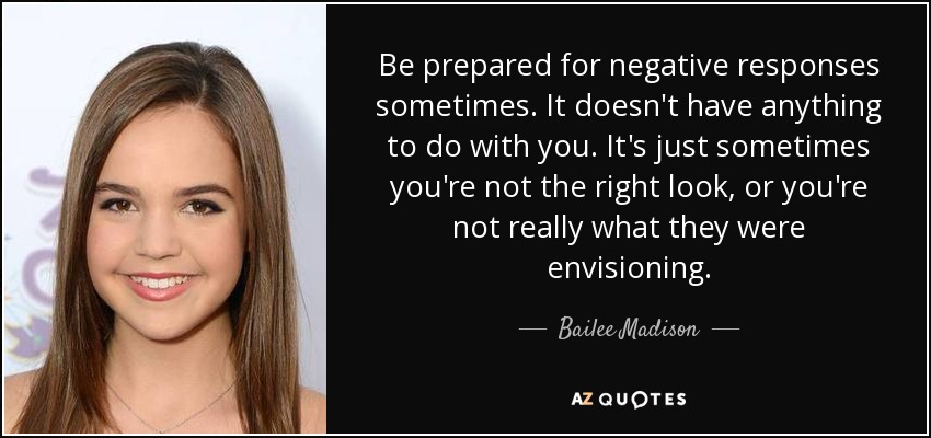 Be prepared for negative responses sometimes. It doesn't have anything to do with you. It's just sometimes you're not the right look, or you're not really what they were envisioning. - Bailee Madison