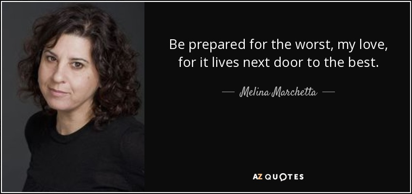 Be prepared for the worst, my love, for it lives next door to the best. - Melina Marchetta