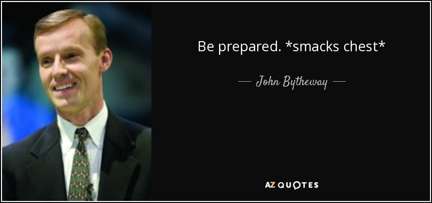 Be prepared. *smacks chest* - John Bytheway