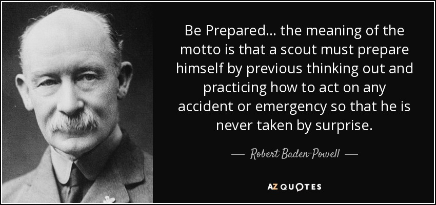 Be Prepared... the meaning of the motto is that a scout must prepare himself by previous thinking out and practicing how to act on any accident or emergency so that he is never taken by surprise. - Robert Baden-Powell