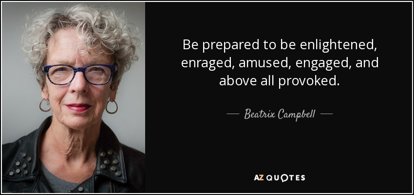 Be prepared to be enlightened, enraged, amused, engaged, and above all provoked. - Beatrix Campbell