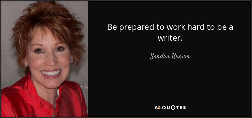 Be prepared to work hard to be a writer. - Sandra Brown