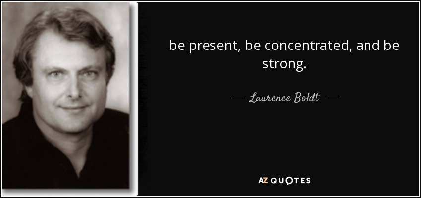 be present, be concentrated, and be strong. - Laurence Boldt