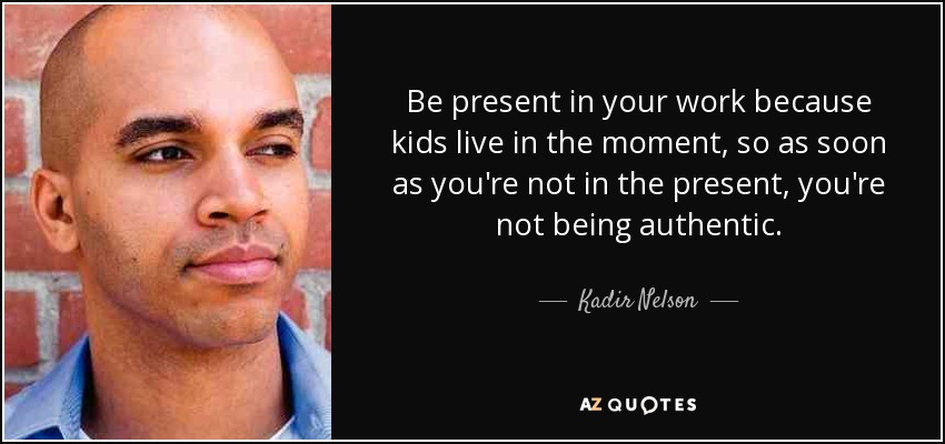 Be present in your work because kids live in the moment, so as soon as you're not in the present, you're not being authentic. - Kadir Nelson