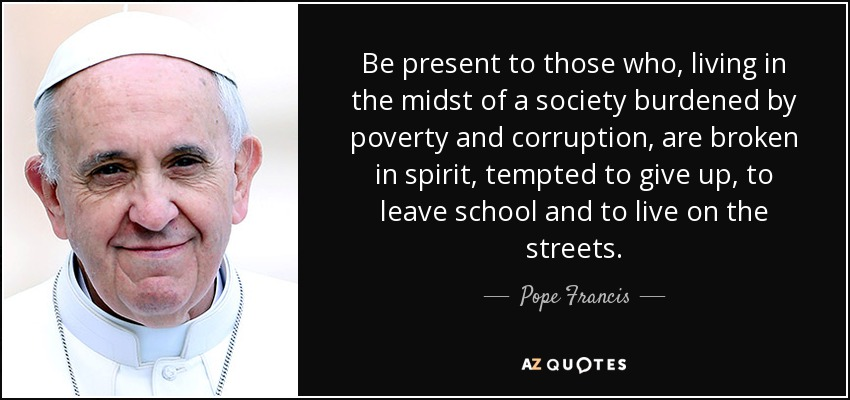 Be present to those who, living in the midst of a society burdened by poverty and corruption, are broken in spirit, tempted to give up, to leave school and to live on the streets. - Pope Francis