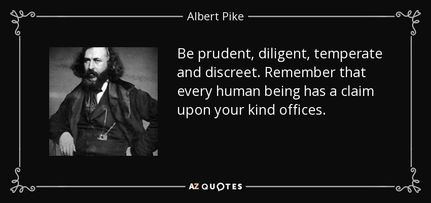 Be prudent, diligent, temperate and discreet. Remember that every human being has a claim upon your kind offices. - Albert Pike