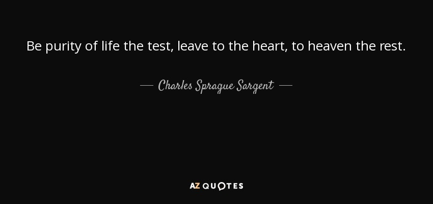 Be purity of life the test, leave to the heart, to heaven the rest. - Charles Sprague Sargent