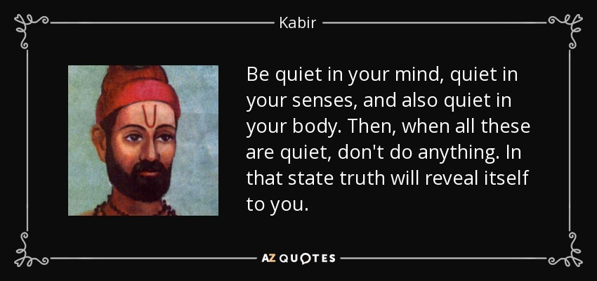 Be quiet in your mind, quiet in your senses, and also quiet in your body. Then, when all these are quiet, don't do anything. In that state truth will reveal itself to you. - Kabir