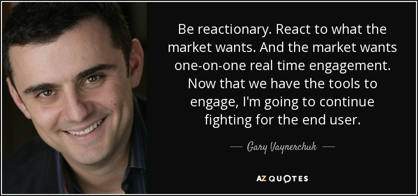 Be reactionary. React to what the market wants. And the market wants one-on-one real time engagement. Now that we have the tools to engage, I'm going to continue fighting for the end user. - Gary Vaynerchuk