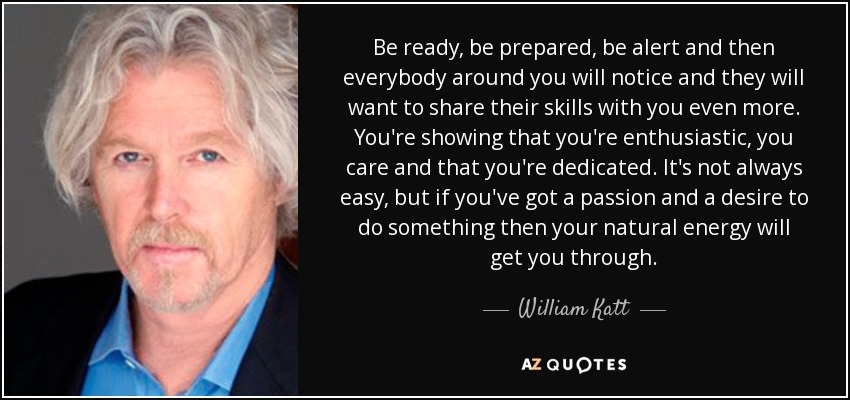 Be ready, be prepared, be alert and then everybody around you will notice and they will want to share their skills with you even more. You're showing that you're enthusiastic, you care and that you're dedicated. It's not always easy, but if you've got a passion and a desire to do something then your natural energy will get you through. - William Katt