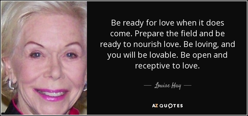 Be ready for love when it does come. Prepare the field and be ready to nourish love. Be loving, and you will be lovable. Be open and receptive to love. - Louise Hay