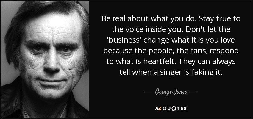 George Jones Quote Be Real About What You Do Stay True To The