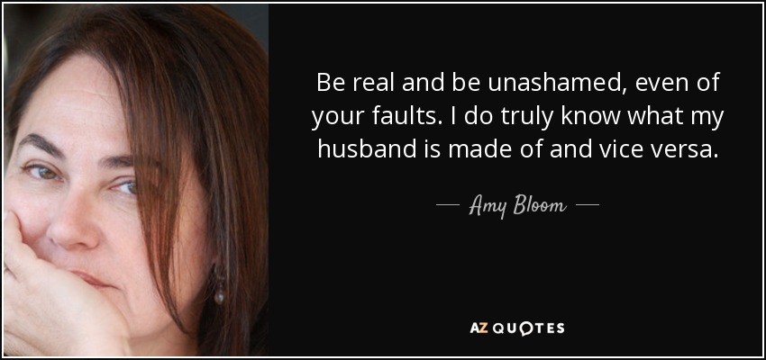 Be real and be unashamed, even of your faults. I do truly know what my husband is made of and vice versa. - Amy Bloom