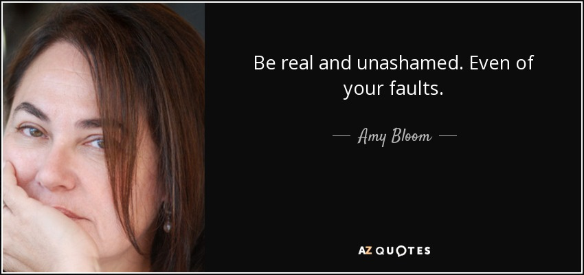 Be real and unashamed. Even of your faults. - Amy Bloom