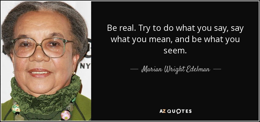 Be real. Try to do what you say, say what you mean, and be what you seem. - Marian Wright Edelman