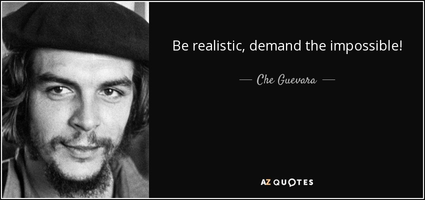Be realistic, demand the impossible! - Che Guevara
