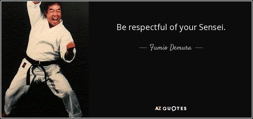 Be respectful of your Sensei. - Fumio Demura