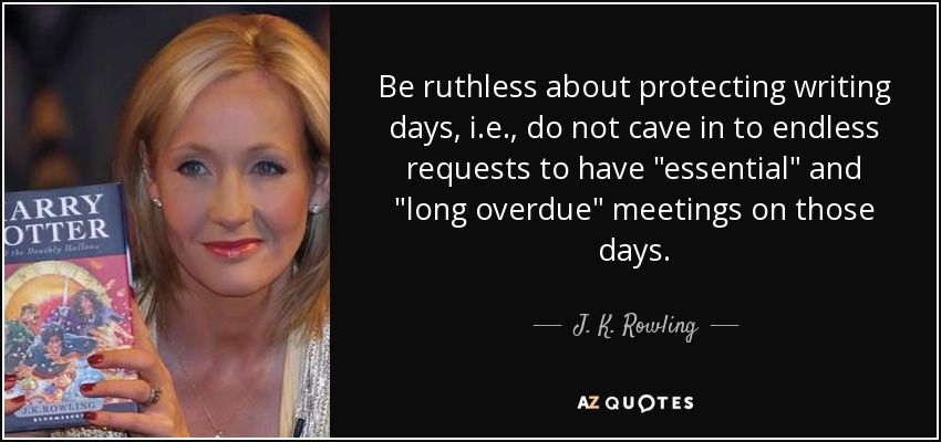 Be ruthless about protecting writing days, i.e., do not cave in to endless requests to have