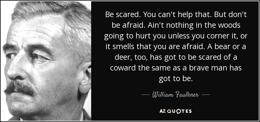 Be scared. You can't help that. But don't be afraid. Ain't nothing in the woods going to hurt you unless you corner it, or it smells that you are afraid. A bear or a deer, too, has got to be scared of a coward the same as a brave man has got to be. - William Faulkner