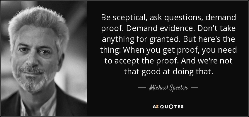 Be sceptical, ask questions, demand proof. Demand evidence. Don't take anything for granted. But here's the thing: When you get proof, you need to accept the proof. And we're not that good at doing that. - Michael Specter