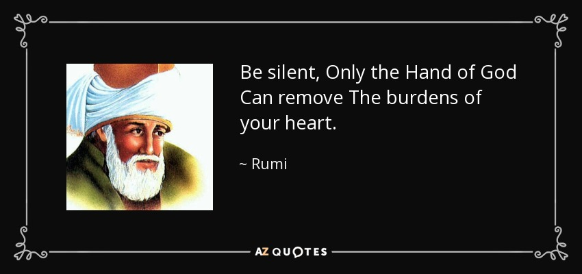 Be silent, Only the Hand of God Can remove The burdens of your heart. - Rumi