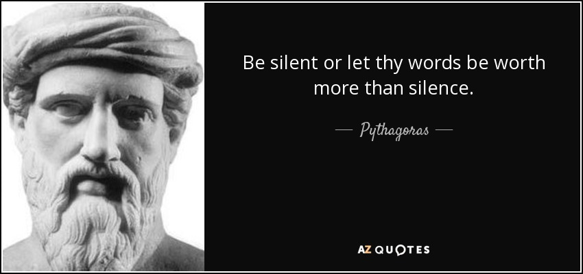 Be silent or let thy words be worth more than silence. - Pythagoras