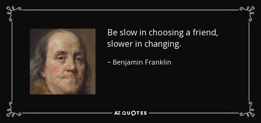 Be slow in choosing a friend, slower in changing. - Benjamin Franklin