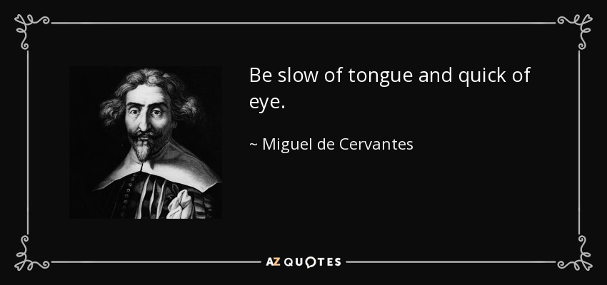 Be slow of tongue and quick of eye. - Miguel de Cervantes