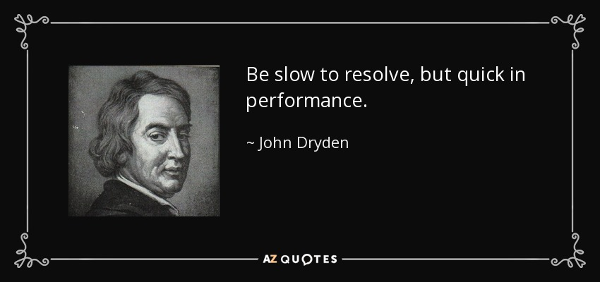 Be slow to resolve, but quick in performance. - John Dryden