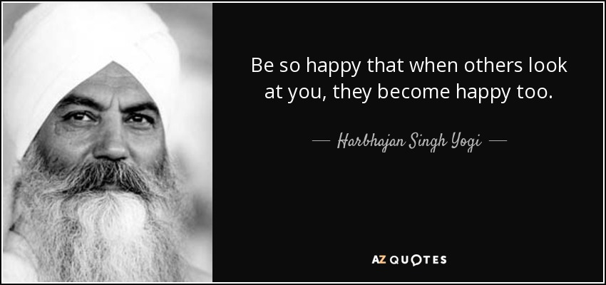 Be so happy that when others look at you, they become happy too. - Harbhajan Singh Yogi