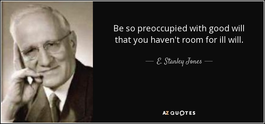 Be so preoccupied with good will that you haven't room for ill will. - E. Stanley Jones