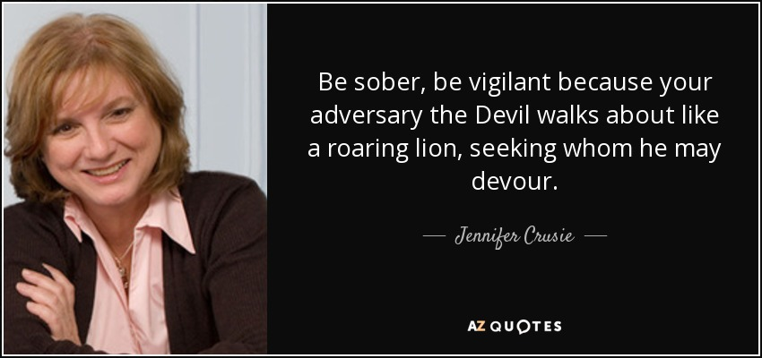 Be sober, be vigilant because your adversary the Devil walks about like a roaring lion, seeking whom he may devour. - Jennifer Crusie
