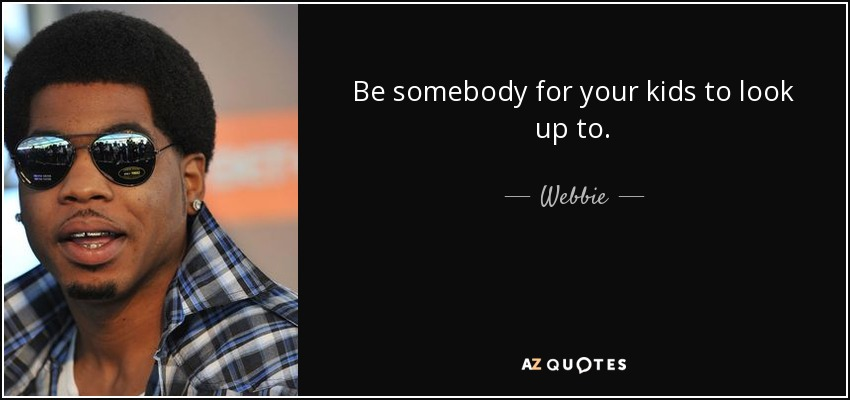 Webbie Quote Be Somebody For Your Kids To Look Up To