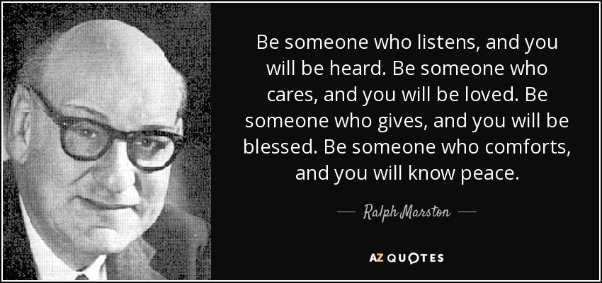 Be someone who listens, and you will be heard. Be someone who cares, and you will be loved. Be someone who gives, and you will be blessed. Be someone who comforts, and you will know peace. - Ralph Marston
