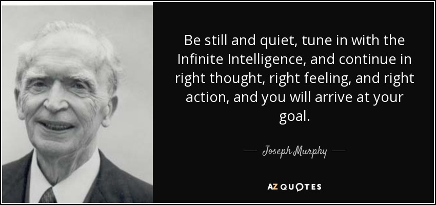 Be still and quiet, tune in with the Infinite Intelligence, and continue in right thought, right feeling, and right action, and you will arrive at your goal. - Joseph Murphy