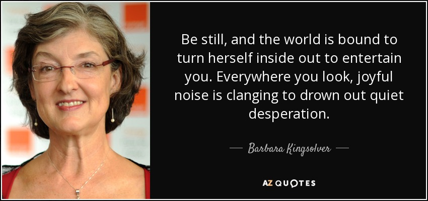Be still, and the world is bound to turn herself inside out to entertain you. Everywhere you look, joyful noise is clanging to drown out quiet desperation. - Barbara Kingsolver