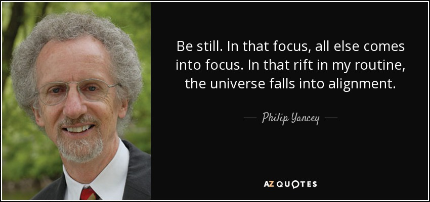 Be still. In that focus, all else comes into focus. In that rift in my routine, the universe falls into alignment. - Philip Yancey
