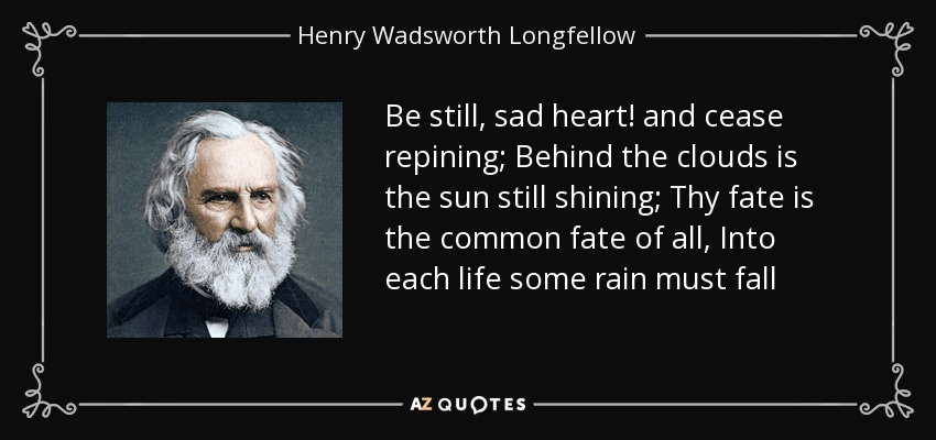 Be still, sad heart! and cease repining; Behind the clouds is the sun still shining; Thy fate is the common fate of all, Into each life some rain must fall - Henry Wadsworth Longfellow