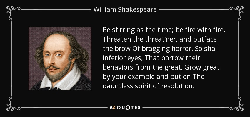 Be stirring as the time; be fire with fire. Threaten the threat'ner, and outface the brow Of bragging horror. So shall inferior eyes, That borrow their behaviors from the great, Grow great by your example and put on The dauntless spirit of resolution. - William Shakespeare