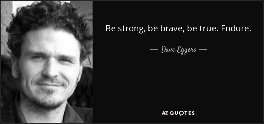 Be strong, be brave, be true. Endure. - Dave Eggers