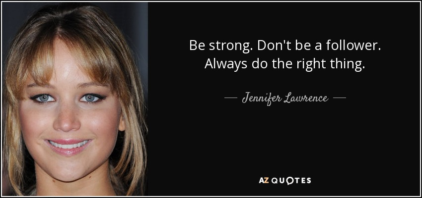 Be strong. Don't be a follower. Always do the right thing. - Jennifer Lawrence