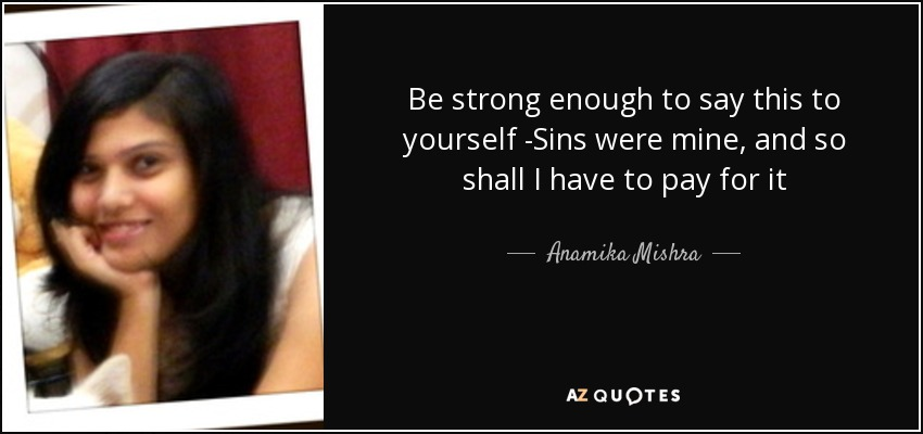 Be strong enough to say this to yourself -Sins were mine, and so shall I have to pay for it - Anamika Mishra