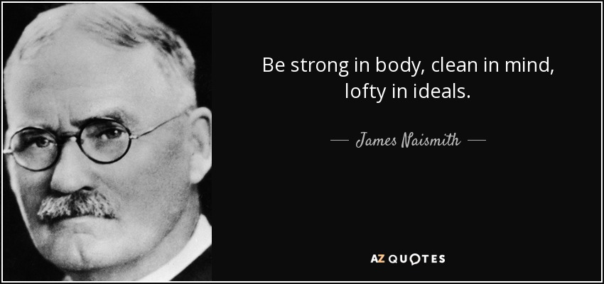 Be strong in body, clean in mind, lofty in ideals. - James Naismith