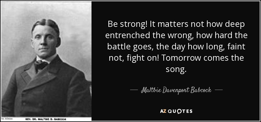 Be strong! It matters not how deep entrenched the wrong, how hard the battle goes, the day how long, faint not, fight on! Tomorrow comes the song. - Maltbie Davenport Babcock