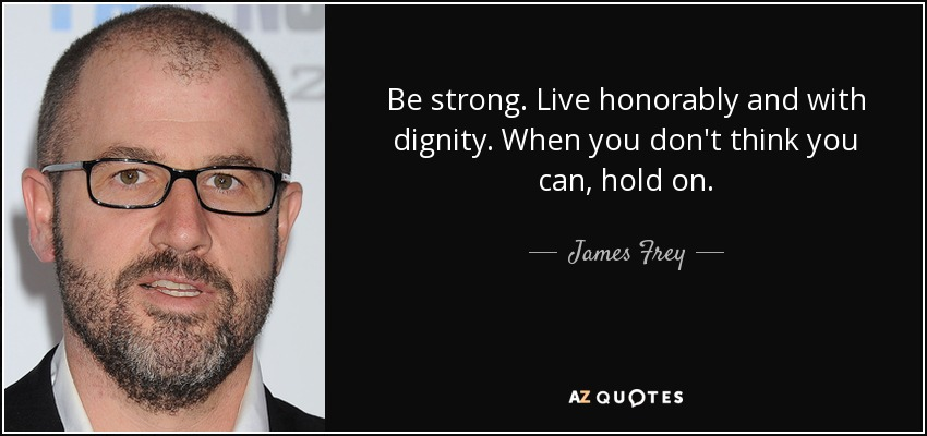 Be strong. Live honorably and with dignity. When you don't think you can, hold on. - James Frey