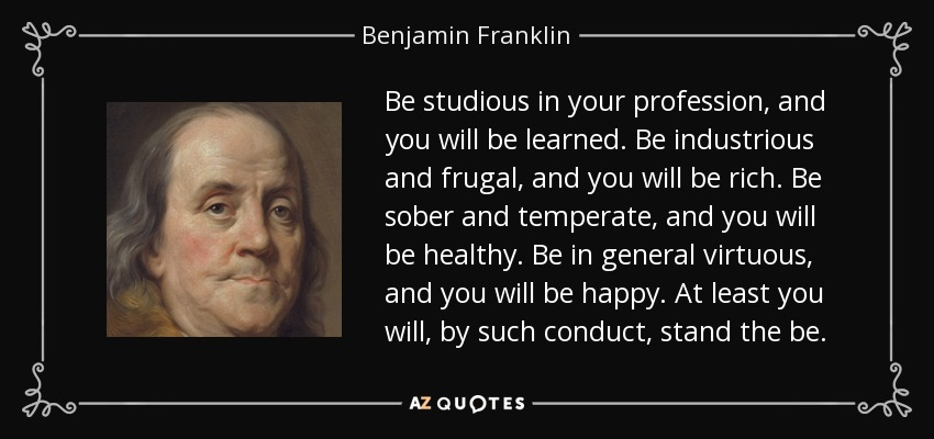 Be studious in your profession, and you will be learned. Be industrious and frugal, and you will be rich. Be sober and temperate, and you will be healthy. Be in general virtuous, and you will be happy. At least you will, by such conduct, stand the be. - Benjamin Franklin