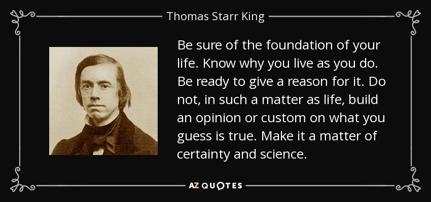 Be sure of the foundation of your life. Know why you live as you do. Be ready to give a reason for it. Do not, in such a matter as life, build an opinion or custom on what you guess is true. Make it a matter of certainty and science. - Thomas Starr King