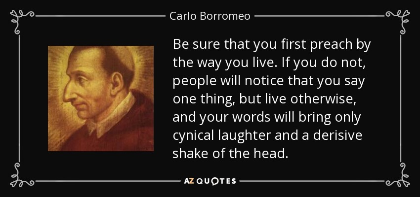 Be sure that you first preach by the way you live. If you do not, people will notice that you say one thing, but live otherwise, and your words will bring only cynical laughter and a derisive shake of the head. - Carlo Borromeo