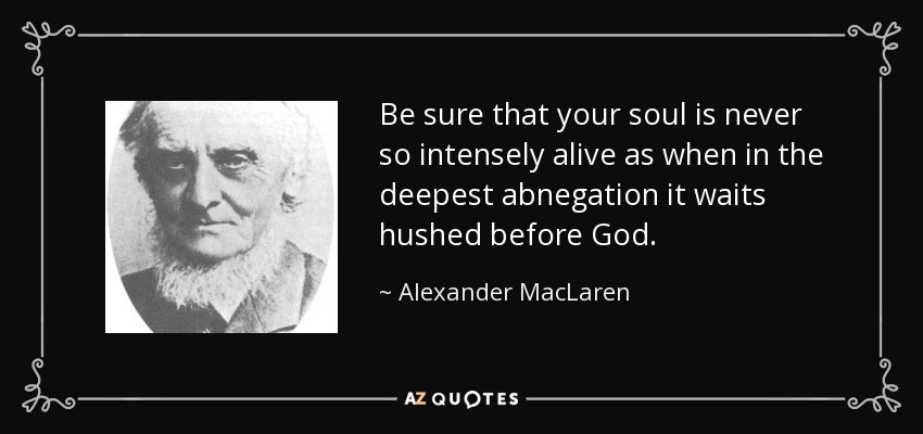 Be sure that your soul is never so intensely alive as when in the deepest abnegation it waits hushed before God . - Alexander MacLaren