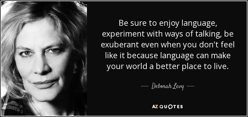Be sure to enjoy language, experiment with ways of talking, be exuberant even when you don't feel like it because language can make your world a better place to live. - Deborah Levy